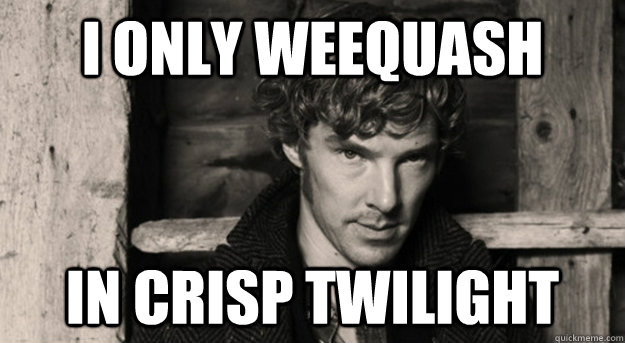 I only weequash in crisp twilight - I only weequash in crisp twilight  Benedict Weequashing