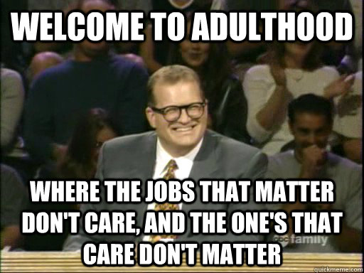 welcome to adulthood where the jobs that matter don't care, and the one's that care don't matter