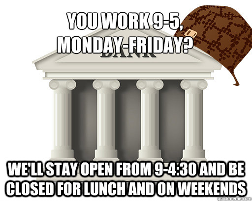 You work 9-5,  Monday-Friday? We'll stay open from 9-4:30 and be closed for lunch and on weekends - You work 9-5,  Monday-Friday? We'll stay open from 9-4:30 and be closed for lunch and on weekends  scumbag bank