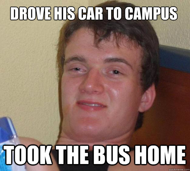 Drove his car to campus Took the bus home - Drove his car to campus Took the bus home  Misc