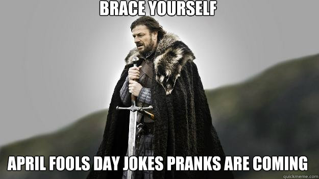 Brace yourself april fools day jokes pranks are coming - Brace yourself april fools day jokes pranks are coming  Ned stark winter is coming