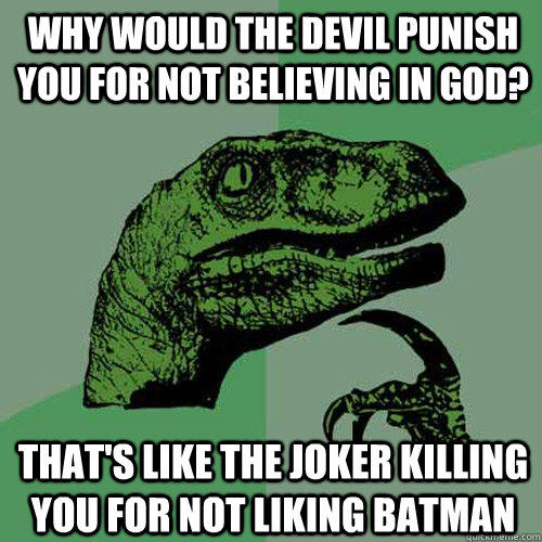 Why would the devil punish you for not believing in god? That's like the joker killing you for not liking batman  - Why would the devil punish you for not believing in god? That's like the joker killing you for not liking batman   Philosoraptor