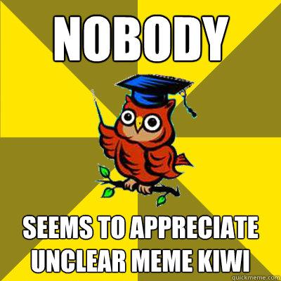 Nobody  seems to appreciate Unclear Meme Kiwi  Observational Owl