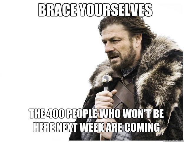 Brace yourselves The 400 people who won't be here next week are coming - Brace yourselves The 400 people who won't be here next week are coming  Imminent Ned
