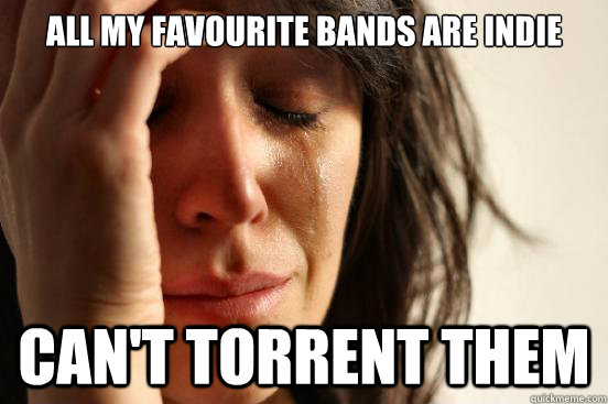 All my favourite bands are indie Can't torrent them - All my favourite bands are indie Can't torrent them  First World Problems