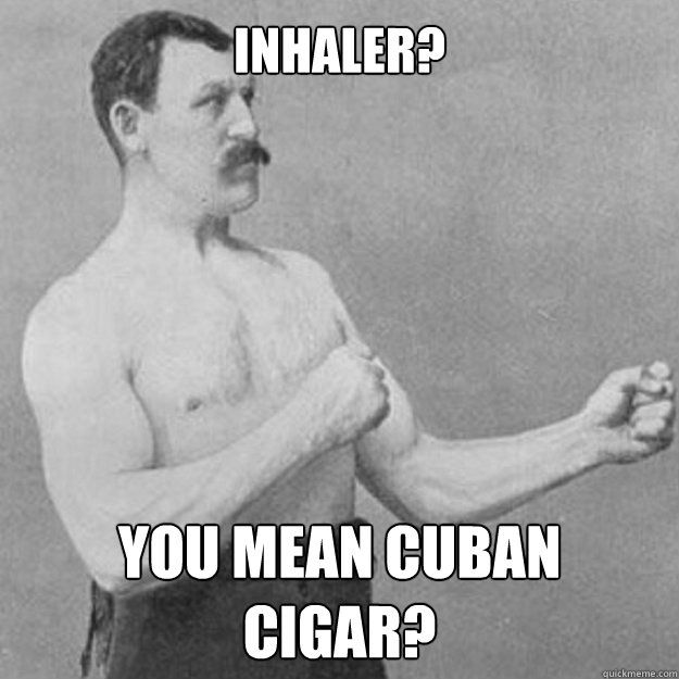 inhaler? you mean cuban cigar? - inhaler? you mean cuban cigar?  overly manly man