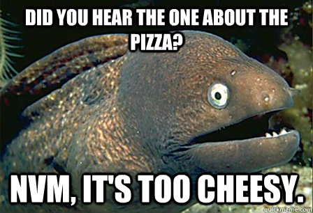 did you hear the one about the pizza?  nvm, it's too cheesy.