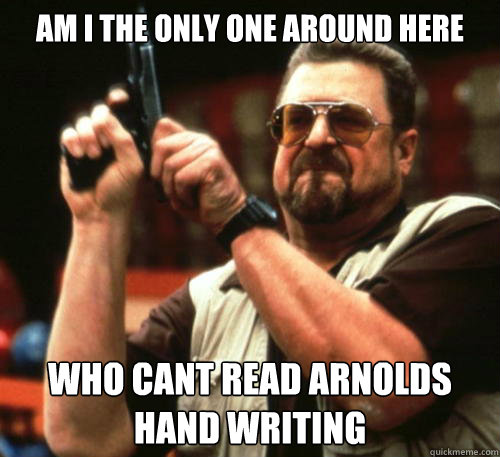 Am i the only one around here who cant read Arnolds hand writing  - Am i the only one around here who cant read Arnolds hand writing   Am I The Only One Around Here