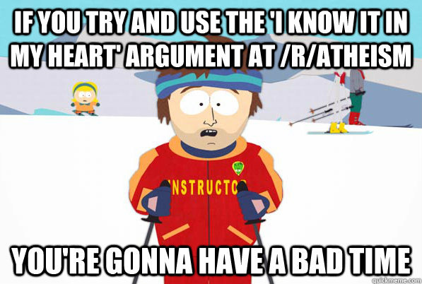 If you try and use the 'I know it in my heart' argument at /r/atheism You're gonna have a bad time - If you try and use the 'I know it in my heart' argument at /r/atheism You're gonna have a bad time  Super Cool Ski Instructor Dry