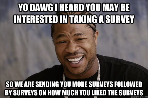 Yo dawg i heard you may be interested in taking a survey so we are sending you more surveys followed by surveys on how much you liked the surveys