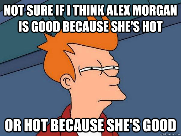 Not sure if i think Alex Morgan is good because she's hot Or hot because she's good - Not sure if i think Alex Morgan is good because she's hot Or hot because she's good  Futurama Fry