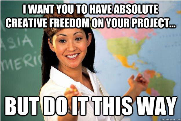 I want you to have absolute creative freedom on your project... But do it this way - I want you to have absolute creative freedom on your project... But do it this way  Scumbag Teacher