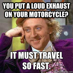 You put a loud exhaust on your motorcycle? It must travel so fast.