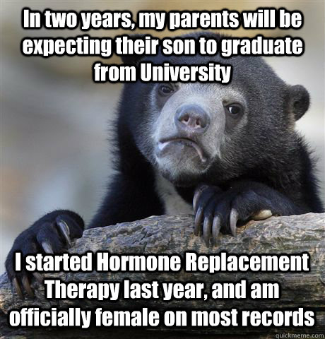 In two years, my parents will be expecting their son to graduate from University I started Hormone Replacement Therapy last year, and am officially female on most records  Confession Bear