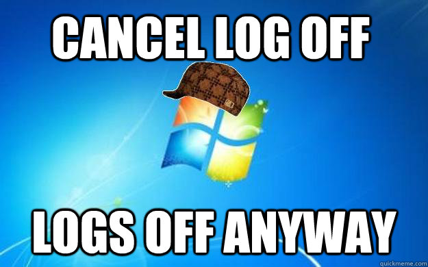 Cancel log off Logs off anyway - Cancel log off Logs off anyway  Scumbag windows
