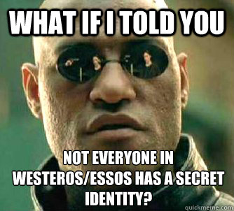 What if I told you Not everyone in Westeros/essos has a secret identity? - What if I told you Not everyone in Westeros/essos has a secret identity?  What if I told you