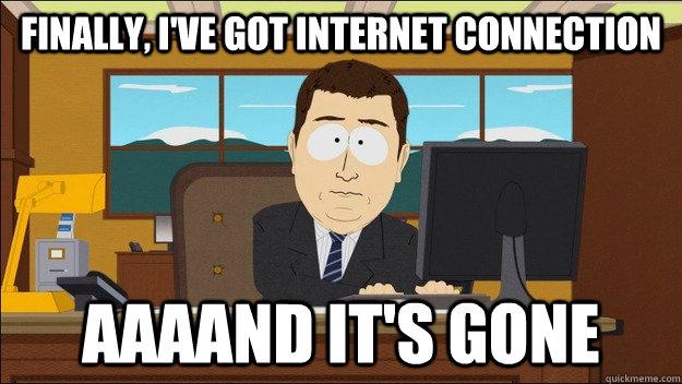 Finally, I've got internet connection AAAAND It's gone - Finally, I've got internet connection AAAAND It's gone  aaaand its gone
