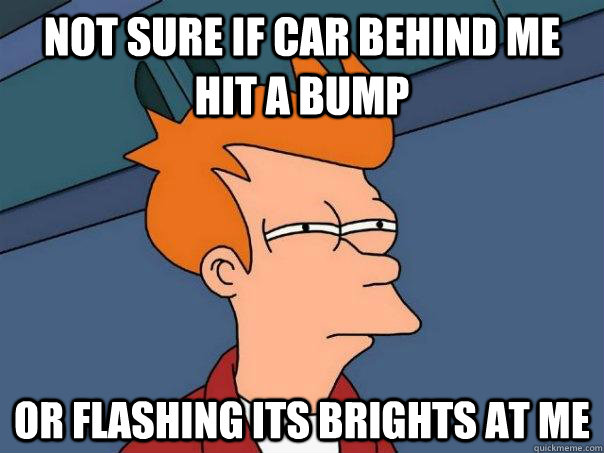 not sure if car behind me hit a bump Or flashing its brights at me - not sure if car behind me hit a bump Or flashing its brights at me  Futurama Fry
