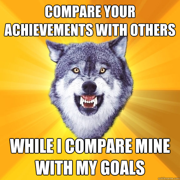 compare your achievements with others while i compare mine with my goals - compare your achievements with others while i compare mine with my goals  Courage Wolf