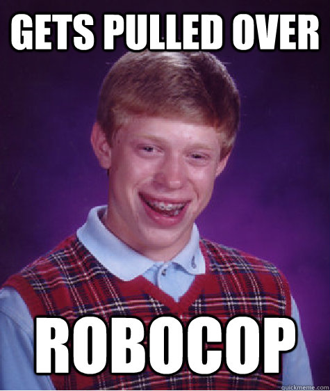 Gets pulled over robocop - Gets pulled over robocop  Bad Luck Brian