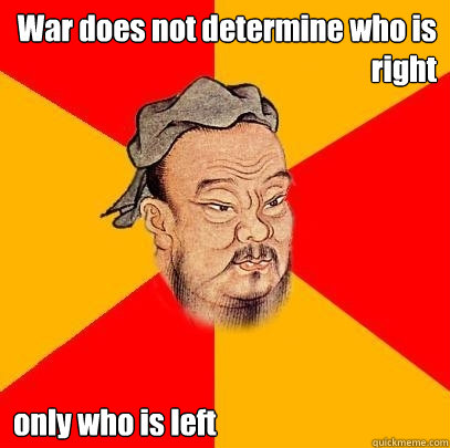 War does not determine who is right only who is left  Confucius says