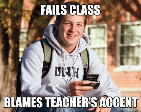 FAIls class Blames teacher's accent - FAIls class Blames teacher's accent  College Freshman
