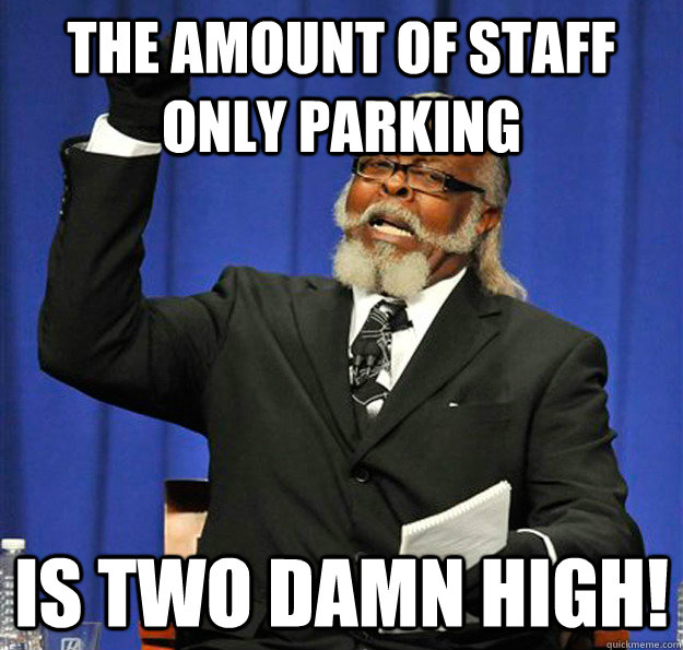The amount of Staff only parking Is two damn high! - The amount of Staff only parking Is two damn high!  Jimmy McMillan