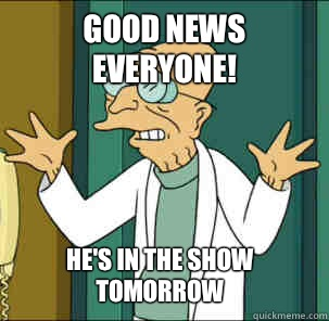 good news everyone! He's in the show tomorrow - good news everyone! He's in the show tomorrow  Good news everyone!