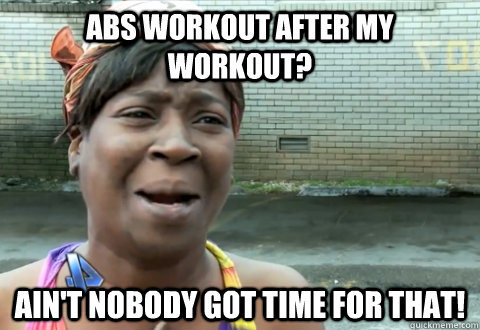 f51cb288b90bf19d29495ea416d841c9391ef1a22c4f1615ec6381c4ac4ae940 abs workout after my workout? ain't nobody got time for that,Funny Ab Memes