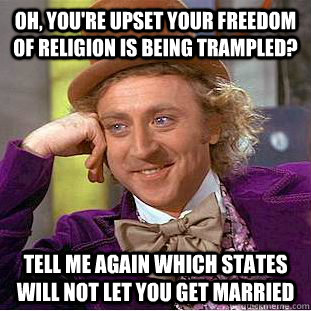 Oh, you're upset your freedom of religion is being trampled? tell me again which states will not let you get married - Oh, you're upset your freedom of religion is being trampled? tell me again which states will not let you get married  Condescending Wonka