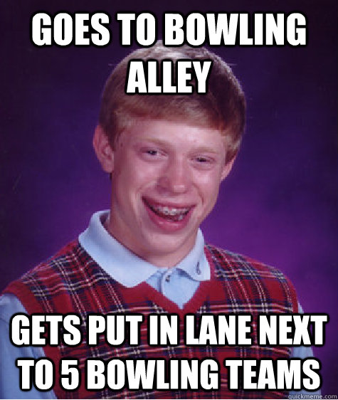 Goes to Bowling alley Gets put in lane next to 5 bowling teams - Goes to Bowling alley Gets put in lane next to 5 bowling teams  Bad Luck Brian