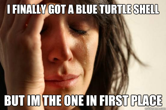 i Finally got a blue turtle shell but im the one in first place - i Finally got a blue turtle shell but im the one in first place  First World Problems