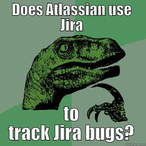 Jira Atlassian  - DOES ATLASSIAN USE JIRA TO TRACK JIRA BUGS? Philosoraptor