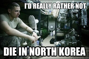 I'd really rather not die in north korea - I'd really rather not die in north korea  Melancholy Soldier