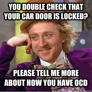 you double check that your car door is locked? please tell me more about how you have ocd - you double check that your car door is locked? please tell me more about how you have ocd  Condescending Wonka