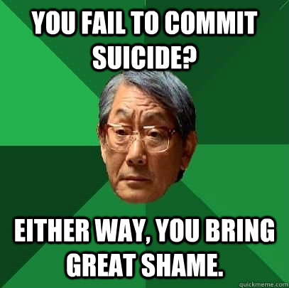 You fail to commit suicide? Either way, you bring great shame. - You fail to commit suicide? Either way, you bring great shame.  High Expectations Asian Father
