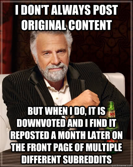 I don't always Post Original Content but when i do, it is downvoted and i find it reposted a month later on the front page of multiple different subreddits - I don't always Post Original Content but when i do, it is downvoted and i find it reposted a month later on the front page of multiple different subreddits  The Most Interesting Man In The World