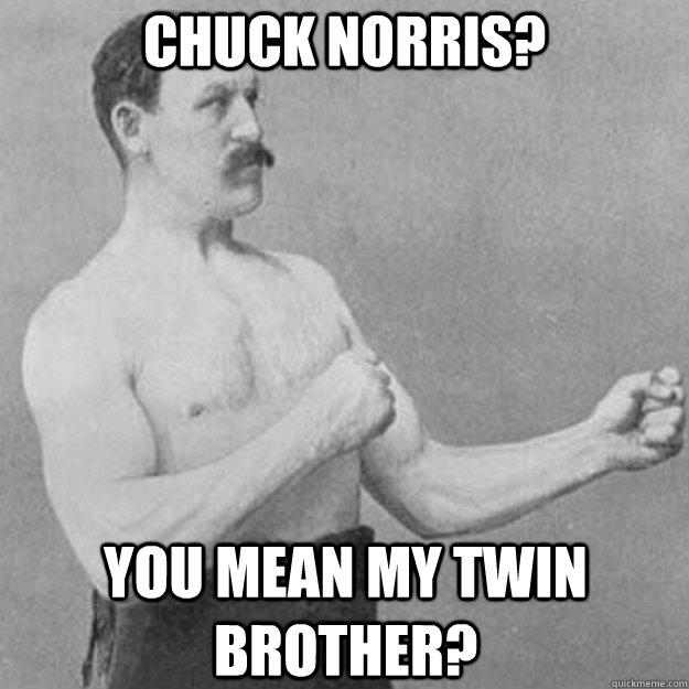 Chuck Norris? You mean my twin brother? - Chuck Norris? You mean my twin brother?  overly manly man