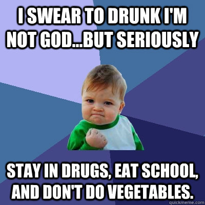 I swear to drunk I'm not God...But seriously stay in drugs, eat school, and don't do vegetables. - I swear to drunk I'm not God...But seriously stay in drugs, eat school, and don't do vegetables.  Success Kid