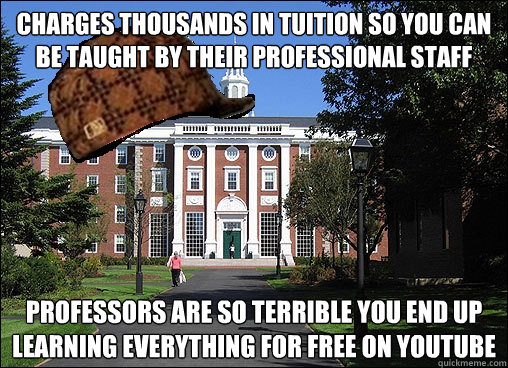 Charges thousands in tuition so you can be taught by their professional staff Professors are so terrible you end up learning everything for free on youtube - Charges thousands in tuition so you can be taught by their professional staff Professors are so terrible you end up learning everything for free on youtube  Scumbag University