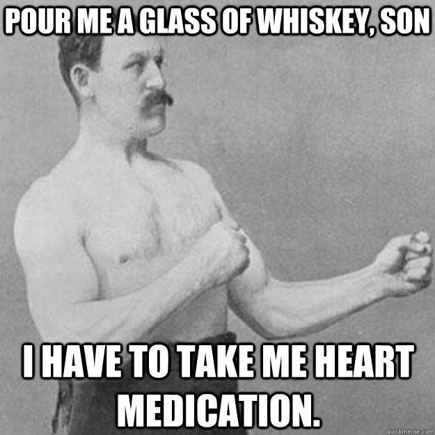 Pour me a glass of whiskey, son i have to take me heart medication. - Pour me a glass of whiskey, son i have to take me heart medication.  Misc
