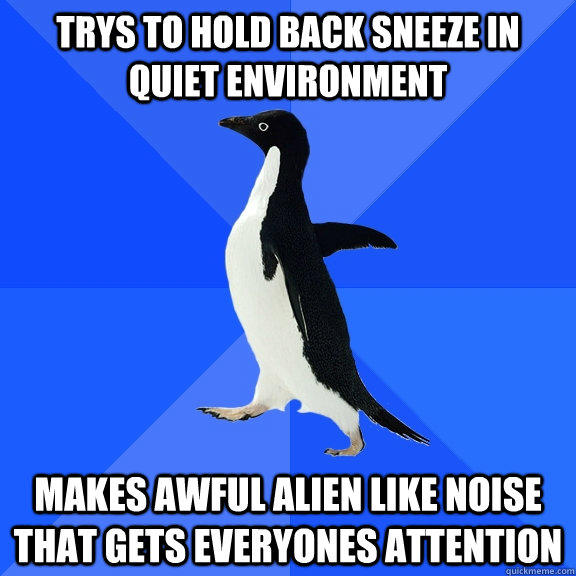 Trys to hold back sneeze in quiet environment Makes awful alien like noise that gets everyones attention - Trys to hold back sneeze in quiet environment Makes awful alien like noise that gets everyones attention  Socially Awkward Penguin