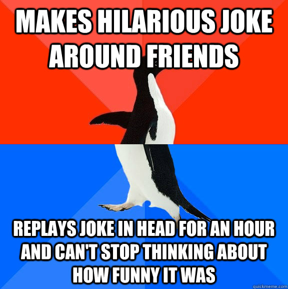 Makes hilarious joke around friends replays joke in head for an hour and can't stop thinking about how funny it was - Makes hilarious joke around friends replays joke in head for an hour and can't stop thinking about how funny it was  Socially Awesome Awkward Penguin