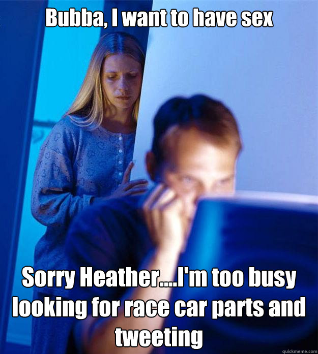 Bubba, I want to have sex Sorry Heather....I'm too busy looking for race car parts and tweeting - Bubba, I want to have sex Sorry Heather....I'm too busy looking for race car parts and tweeting  Redditors Wife