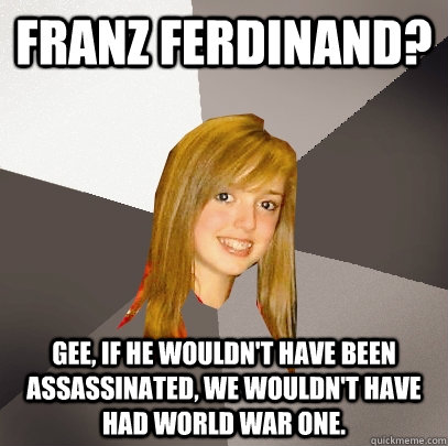 Franz Ferdinand? Gee, if he wouldn't have been assassinated, we wouldn't have had World War One. - Franz Ferdinand? Gee, if he wouldn't have been assassinated, we wouldn't have had World War One.  Musically Oblivious 8th Grader