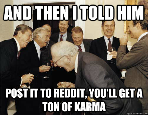 And then I told him post it to reddit, you'll get a ton of karma  And then I told them