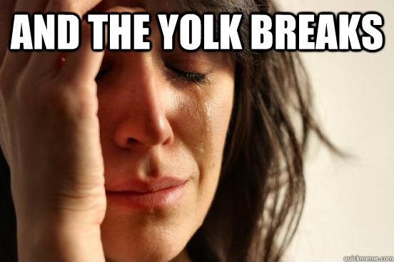 And the yolk breaks   First World Problems