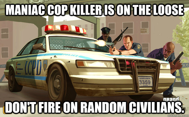 Maniac cop killer is on the loose Don't fire on random civilians.  GTA Cop