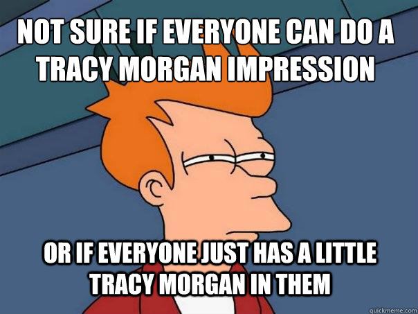 Not sure if everyone can do a Tracy Morgan impression Or if everyone just has a little Tracy Morgan in them - Not sure if everyone can do a Tracy Morgan impression Or if everyone just has a little Tracy Morgan in them  Futurama Fry