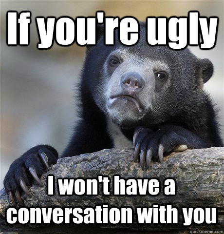If you're ugly I won't have a conversation with you - If you're ugly I won't have a conversation with you  Confession Bear